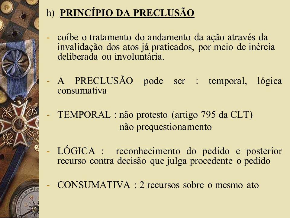 h) PRINCÍPIO DA PRECLUSÃO -coíbe o tratamento do andamento da ação através da invalidação dos atos já praticados, por meio de inércia deliberada ou in