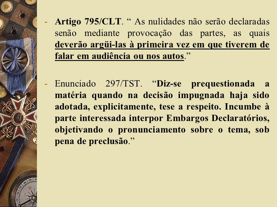 -Artigo 795/CLT. As nulidades não serão declaradas senão mediante provocação das partes, as quais deverão argüi-las à primeira vez em que tiverem de f