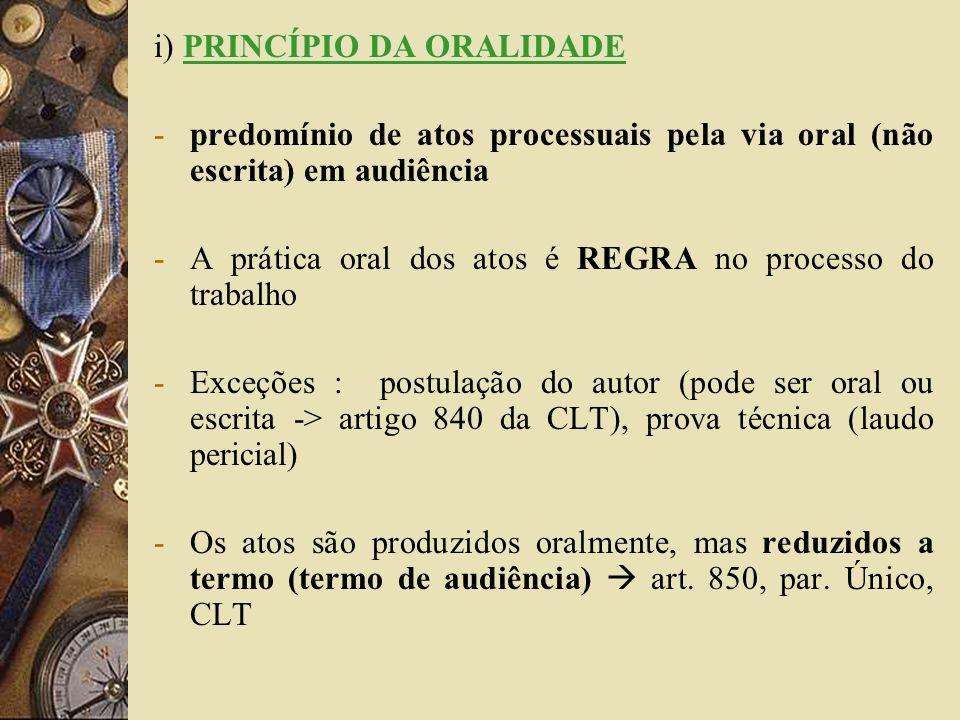 i) PRINCÍPIO DA ORALIDADE -predomínio de atos processuais pela via oral (não escrita) em audiência -A prática oral dos atos é REGRA no processo do tra