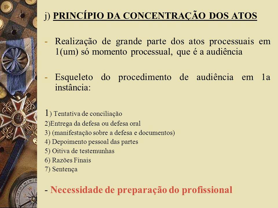 j) PRINCÍPIO DA CONCENTRAÇÃO DOS ATOS -Realização de grande parte dos atos processuais em 1(um) só momento processual, que é a audiência -Esqueleto do