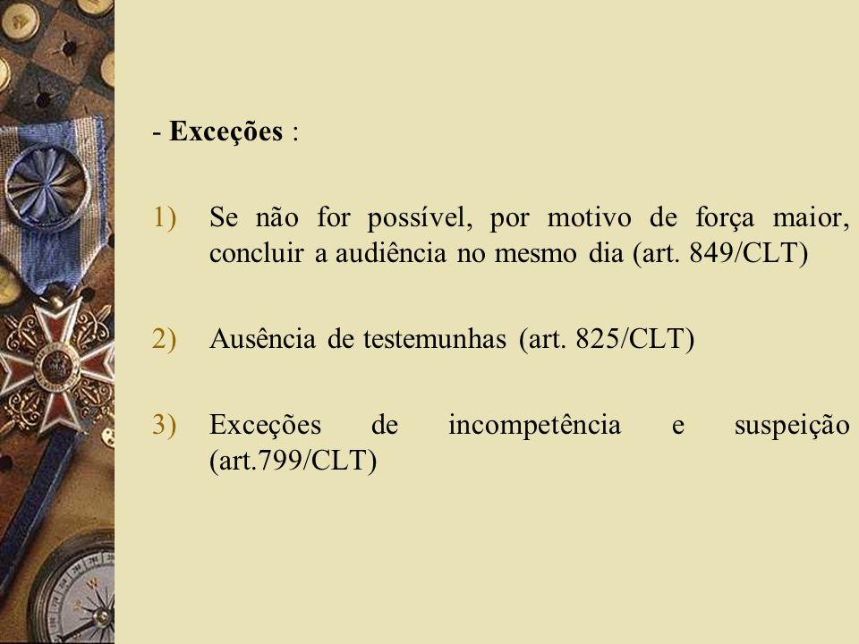 - Exceções : 1)Se não for possível, por motivo de força maior, concluir a audiência no mesmo dia (art. 849/CLT) 2)Ausência de testemunhas (art. 825/CL