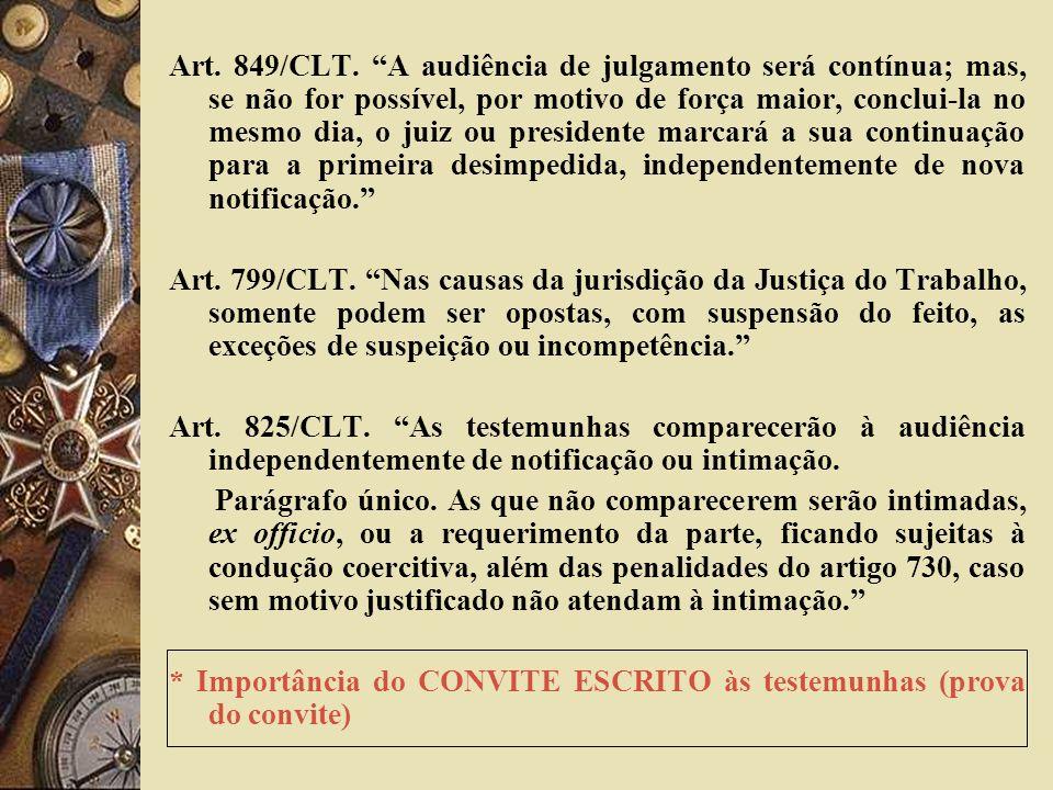 Art. 849/CLT. A audiência de julgamento será contínua; mas, se não for possível, por motivo de força maior, conclui-la no mesmo dia, o juiz ou preside