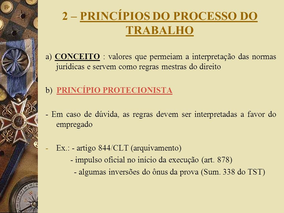 2 – PRINCÍPIOS DO PROCESSO DO TRABALHO a) CONCEITO : valores que permeiam a interpretação das normas jurídicas e servem como regras mestras do direito