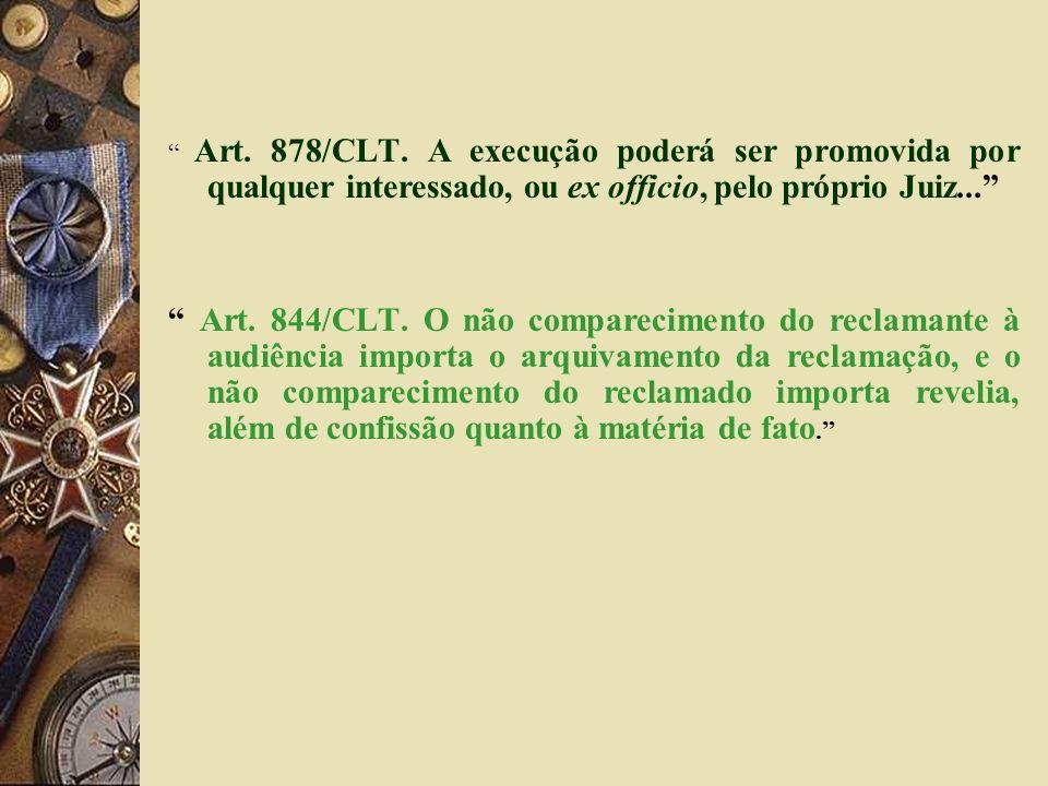 Art. 878/CLT. A execução poderá ser promovida por qualquer interessado, ou ex officio, pelo próprio Juiz... Art. 844/CLT. O não comparecimento do recl