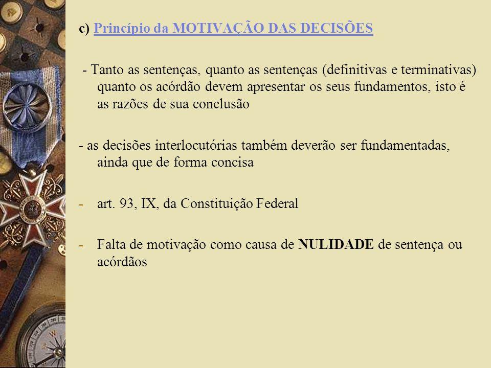 c) Princípio da MOTIVAÇÃO DAS DECISÕES - Tanto as sentenças, quanto as sentenças (definitivas e terminativas) quanto os acórdão devem apresentar os se
