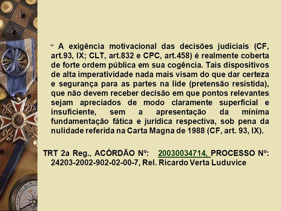 A exigência motivacional das decisões judiciais (CF, art.93, IX; CLT, art.832 e CPC, art.458) é realmente coberta de forte ordem pública em sua cogênc