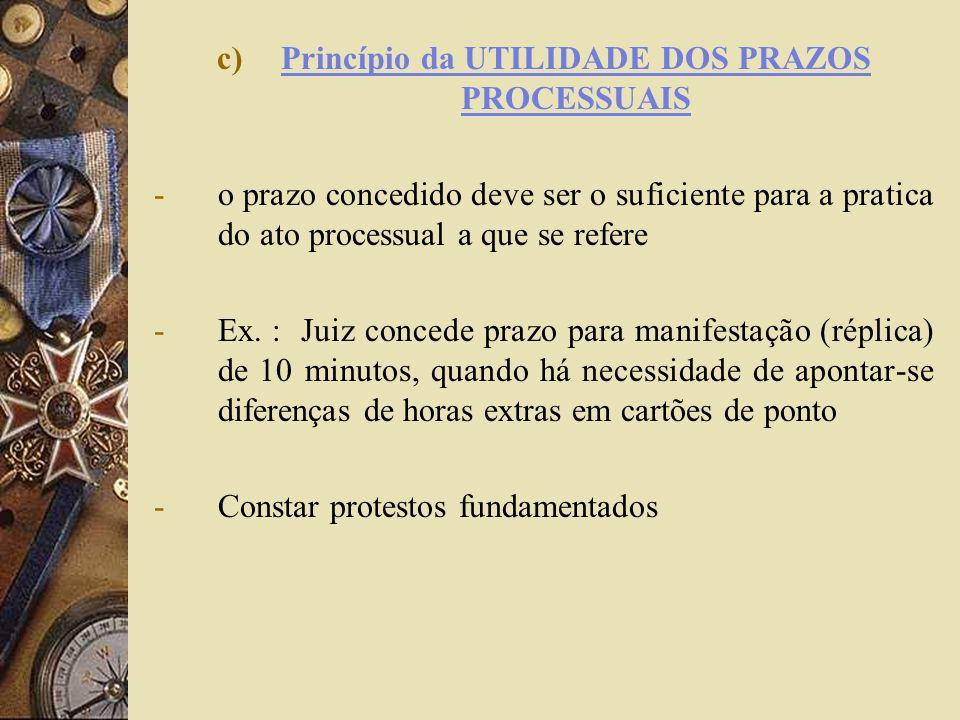 c)Princípio da UTILIDADE DOS PRAZOS PROCESSUAIS -o prazo concedido deve ser o suficiente para a pratica do ato processual a que se refere -Ex. : Juiz