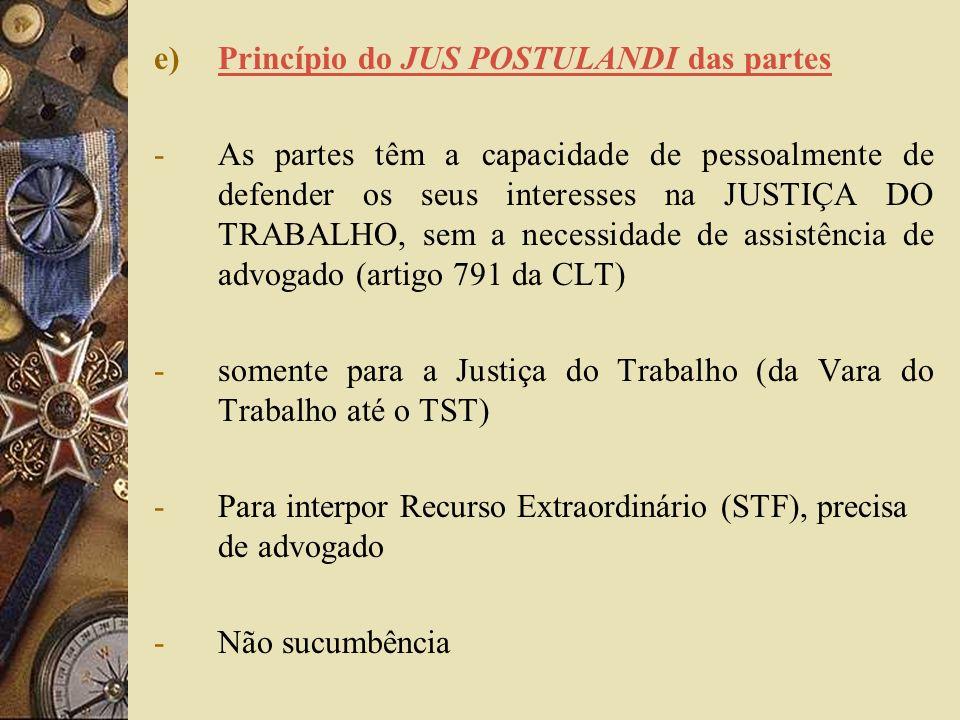 e)Princípio do JUS POSTULANDI das partes -As partes têm a capacidade de pessoalmente de defender os seus interesses na JUSTIÇA DO TRABALHO, sem a nece
