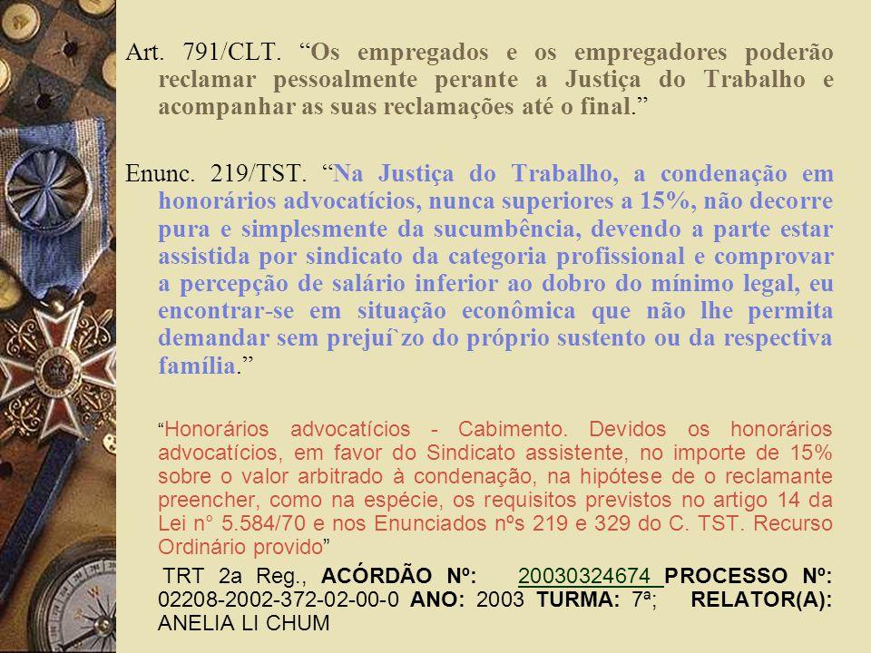 Art. 791/CLT. Os empregados e os empregadores poderão reclamar pessoalmente perante a Justiça do Trabalho e acompanhar as suas reclamações até o final
