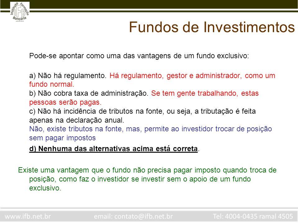 Fundos de Investimentos Pode-se apontar como uma das vantagens de um fundo exclusivo: a) Não há regulamento. Há regulamento, gestor e administrador, c