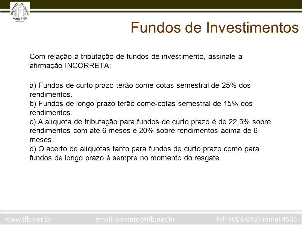 Fundos de Investimentos Com relação à tributação de fundos de investimento, assinale a afirmação INCORRETA: a) Fundos de curto prazo terão come-cotas