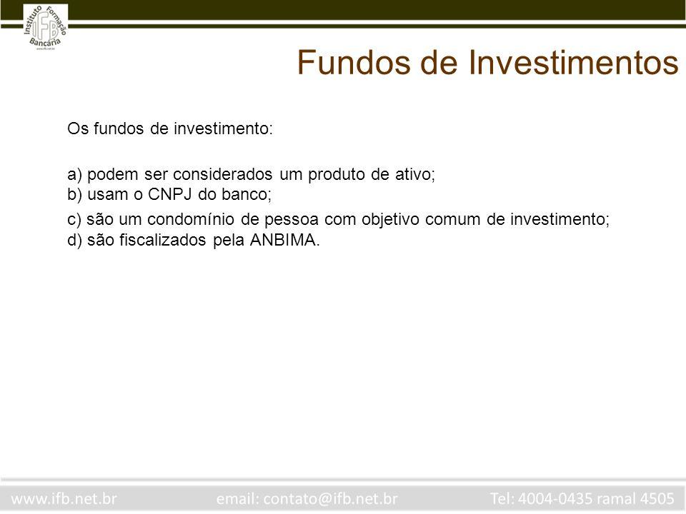 Fundos de Investimentos Os fundos de investimento: a) podem ser considerados um produto de ativo; b) usam o CNPJ do banco; c) são um condomínio de pes