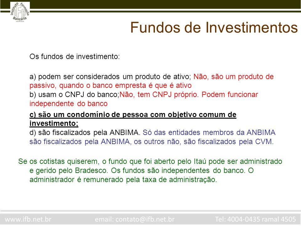 Fundos de Investimentos Os fundos de investimento: a) podem ser considerados um produto de ativo; Não, são um produto de passivo, quando o banco empre