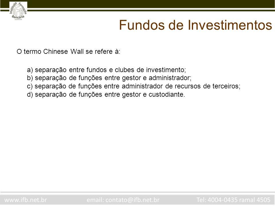 Fundos de Investimentos O termo Chinese Wall se refere à: a) separação entre fundos e clubes de investimento; b) separação de funções entre gestor e a