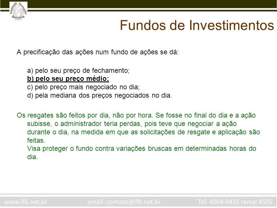 Fundos de Investimentos A precificação das ações num fundo de ações se dá: a) pelo seu preço de fechamento; b) pelo seu preço médio; c) pelo preço mai