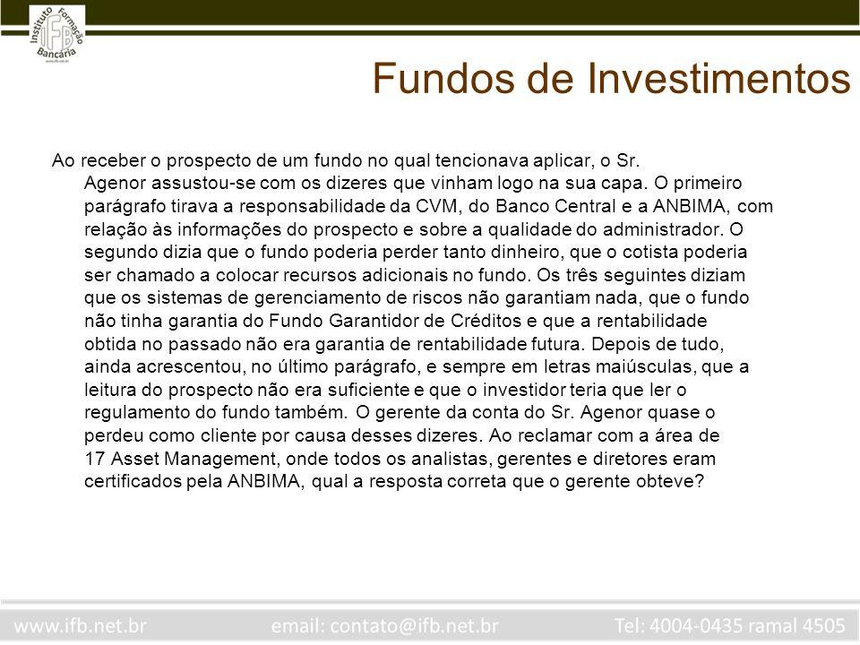 Fundos de Investimentos Ao receber o prospecto de um fundo no qual tencionava aplicar, o Sr. Agenor assustou-se com os dizeres que vinham logo na sua