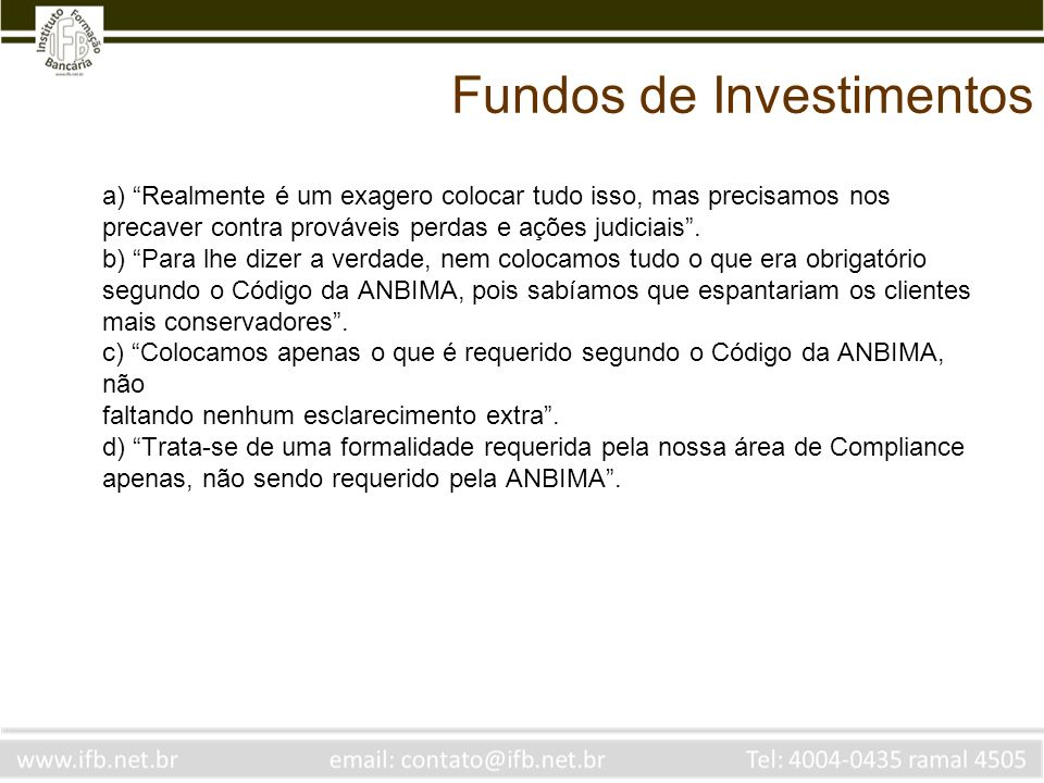 Fundos de Investimentos a) Realmente é um exagero colocar tudo isso, mas precisamos nos precaver contra prováveis perdas e ações judiciais. b) Para lh