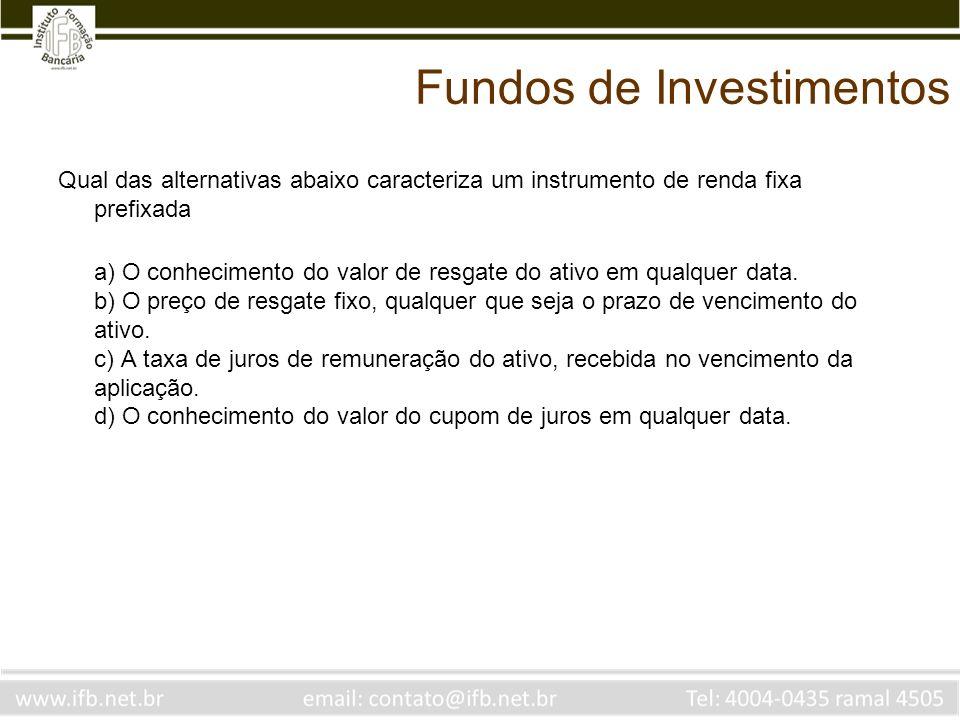 Fundos de Investimentos Qual das alternativas abaixo caracteriza um instrumento de renda fixa prefixada a) O conhecimento do valor de resgate do ativo