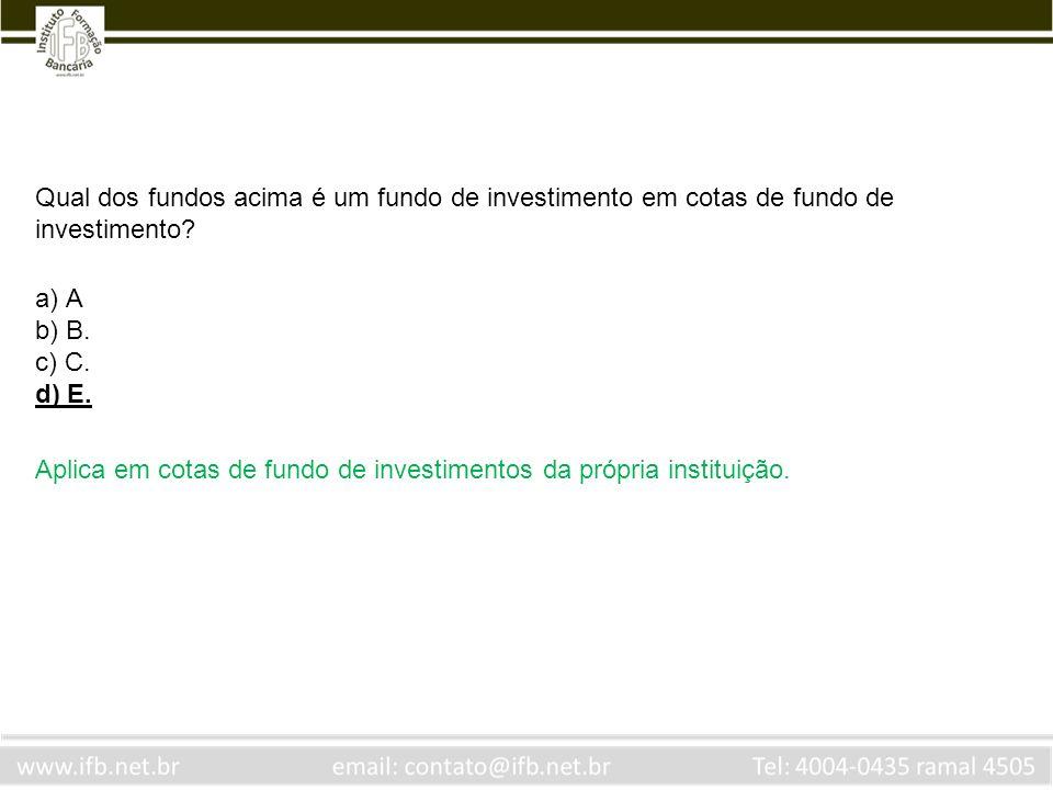 Qual dos fundos acima é um fundo de investimento em cotas de fundo de investimento? a) A b) B. c) C. d) E. Aplica em cotas de fundo de investimentos d