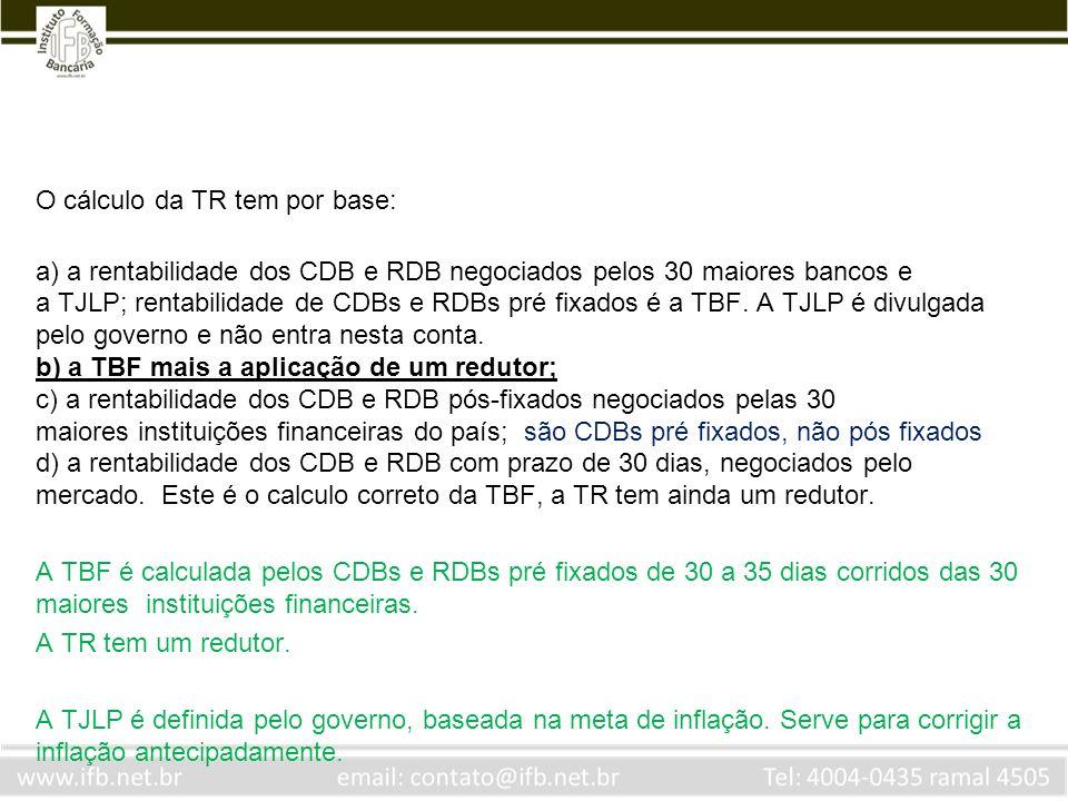 O cálculo da TR tem por base: a) a rentabilidade dos CDB e RDB negociados pelos 30 maiores bancos e a TJLP; rentabilidade de CDBs e RDBs pré fixados é
