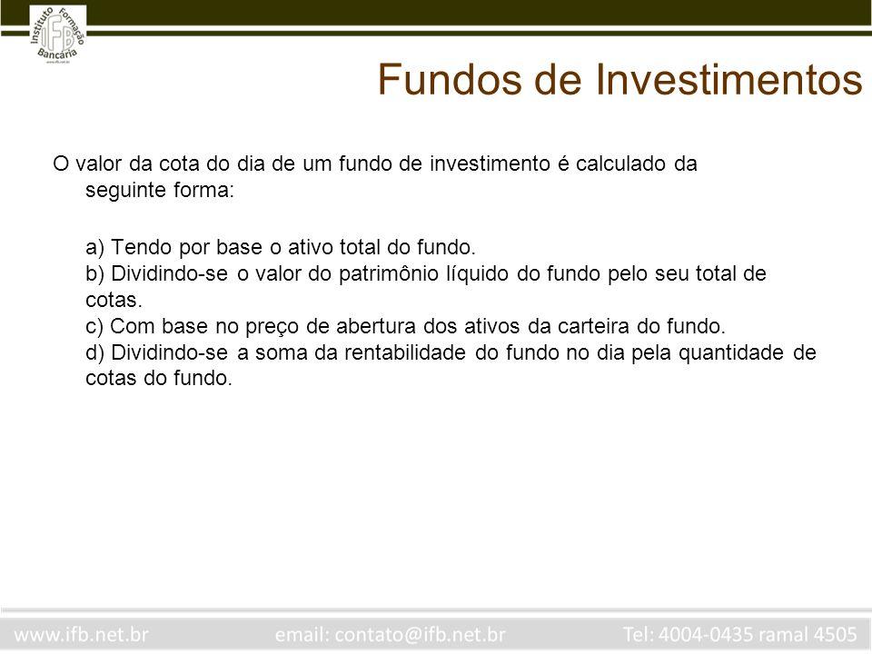 Fundos de Investimentos O valor da cota do dia de um fundo de investimento é calculado da seguinte forma: a) Tendo por base o ativo total do fundo. b)