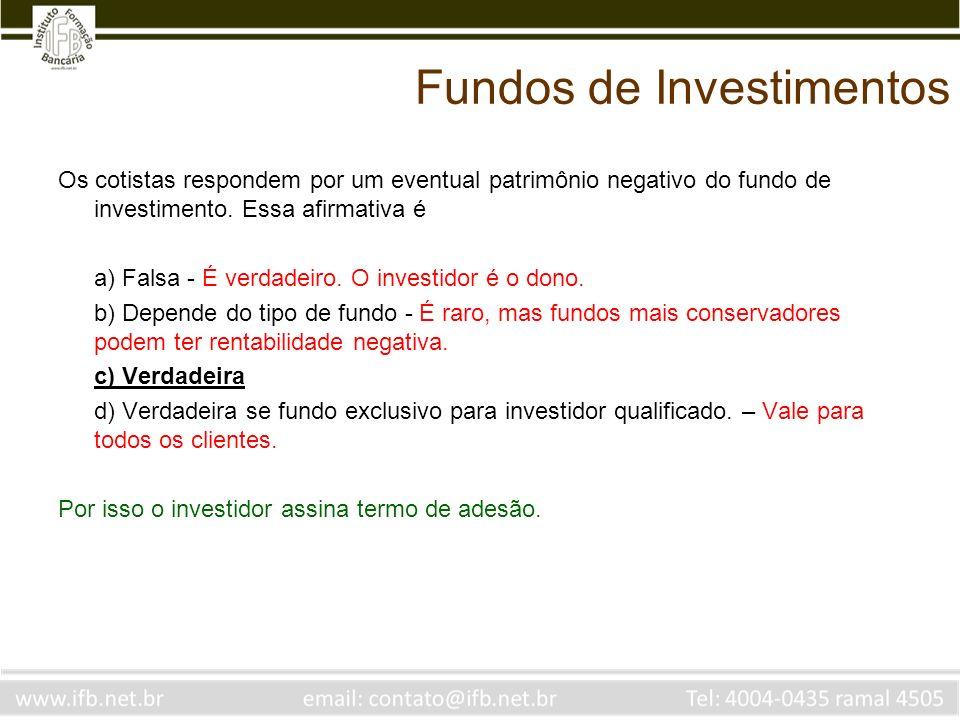 Fundos de Investimentos Os cotistas respondem por um eventual patrimônio negativo do fundo de investimento. Essa afirmativa é a) Falsa - É verdadeiro.