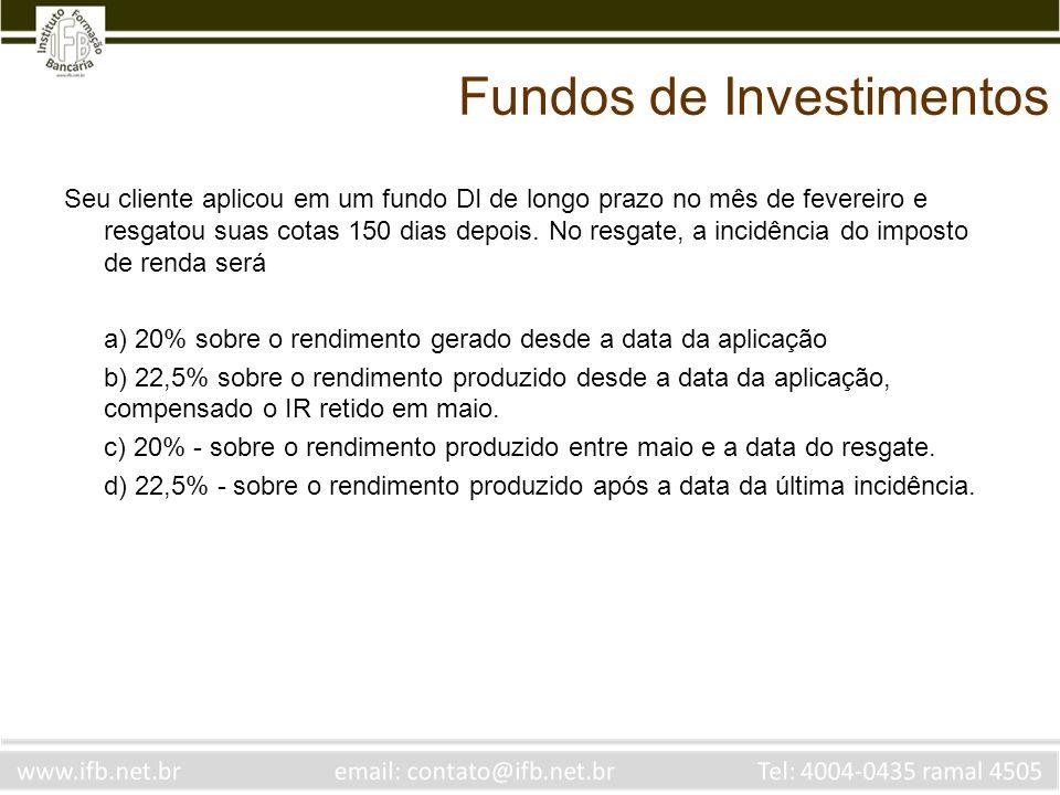 Fundos de Investimentos Seu cliente aplicou em um fundo DI de longo prazo no mês de fevereiro e resgatou suas cotas 150 dias depois. No resgate, a inc
