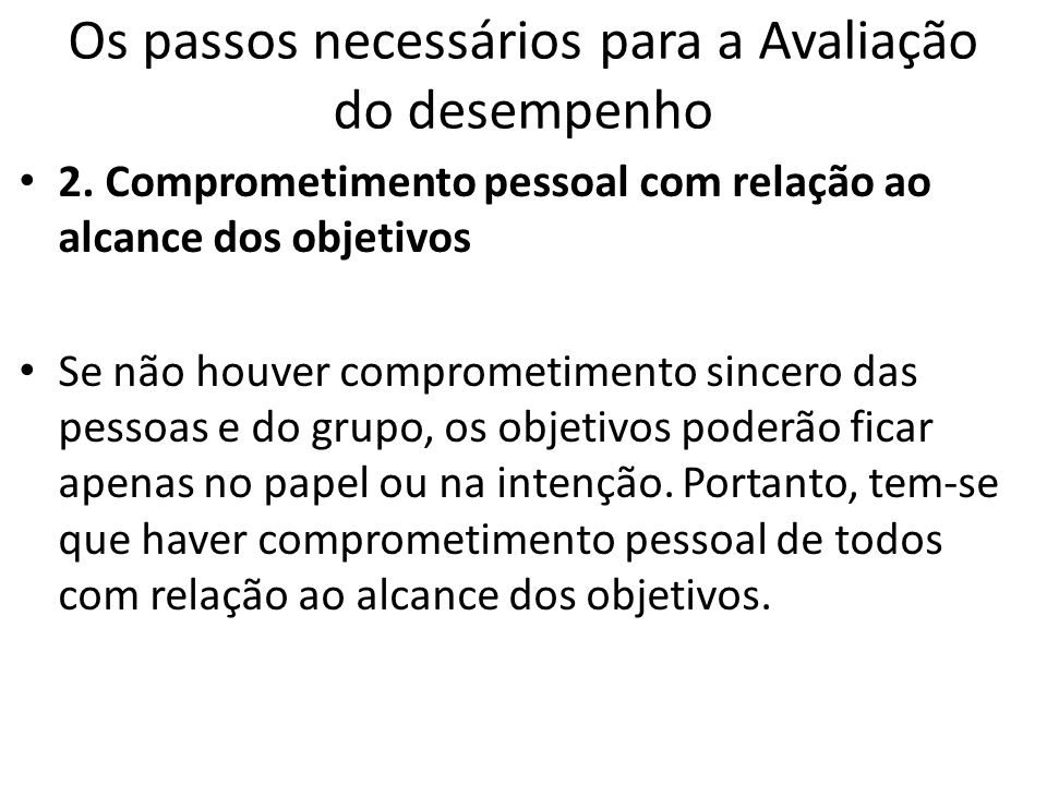 Os passos necessários para a Avaliação do desempenho 2. Comprometimento pessoal com relação ao alcance dos objetivos Se não houver comprometimento sin