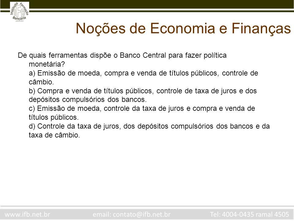 Noções de Economia e Finanças De quais ferramentas dispõe o Banco Central para fazer política monetária? a) Emissão de moeda, compra e venda de título