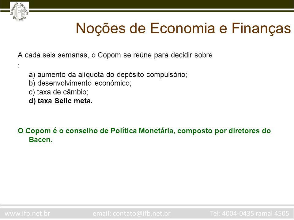 Noções de Economia e Finanças A cada seis semanas, o Copom se reúne para decidir sobre : a) aumento da alíquota do depósito compulsório; b) desenvolvi
