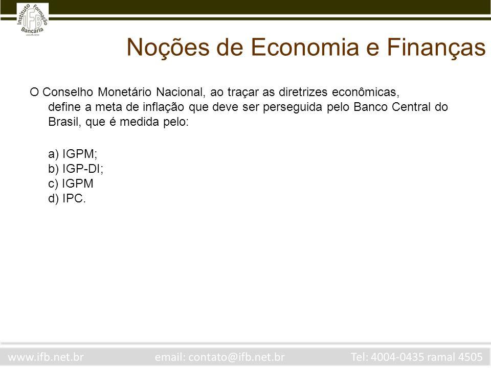 Noções de Economia e Finanças O Conselho Monetário Nacional, ao traçar as diretrizes econômicas, define a meta de inflação que deve ser perseguida pel