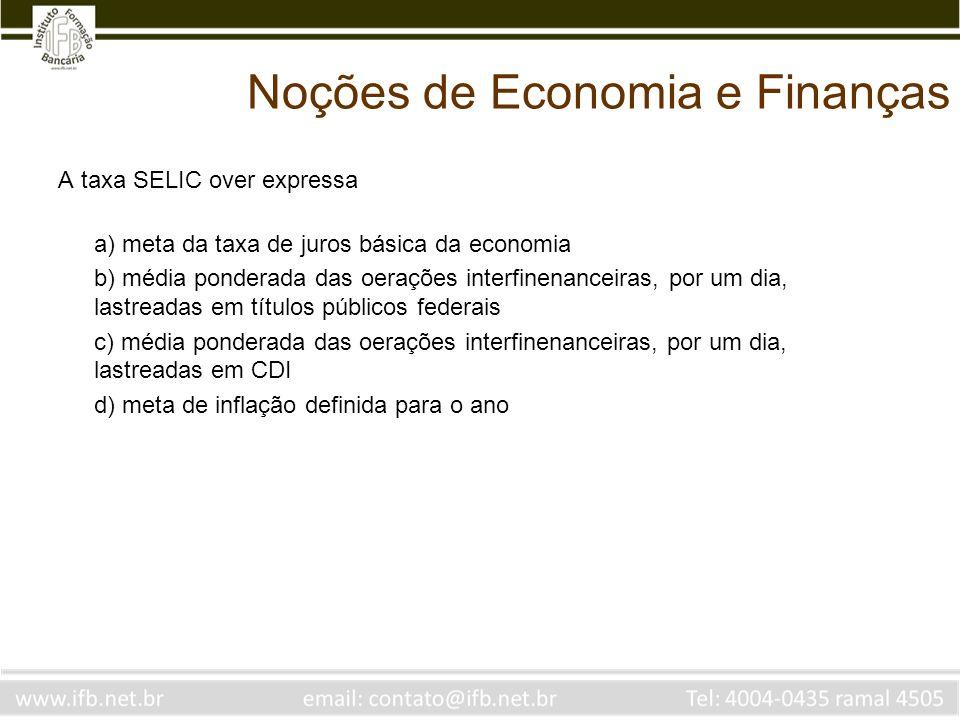 Noções de Economia e Finanças A taxa SELIC over expressa a) meta da taxa de juros básica da economia b) média ponderada das oerações interfinenanceira