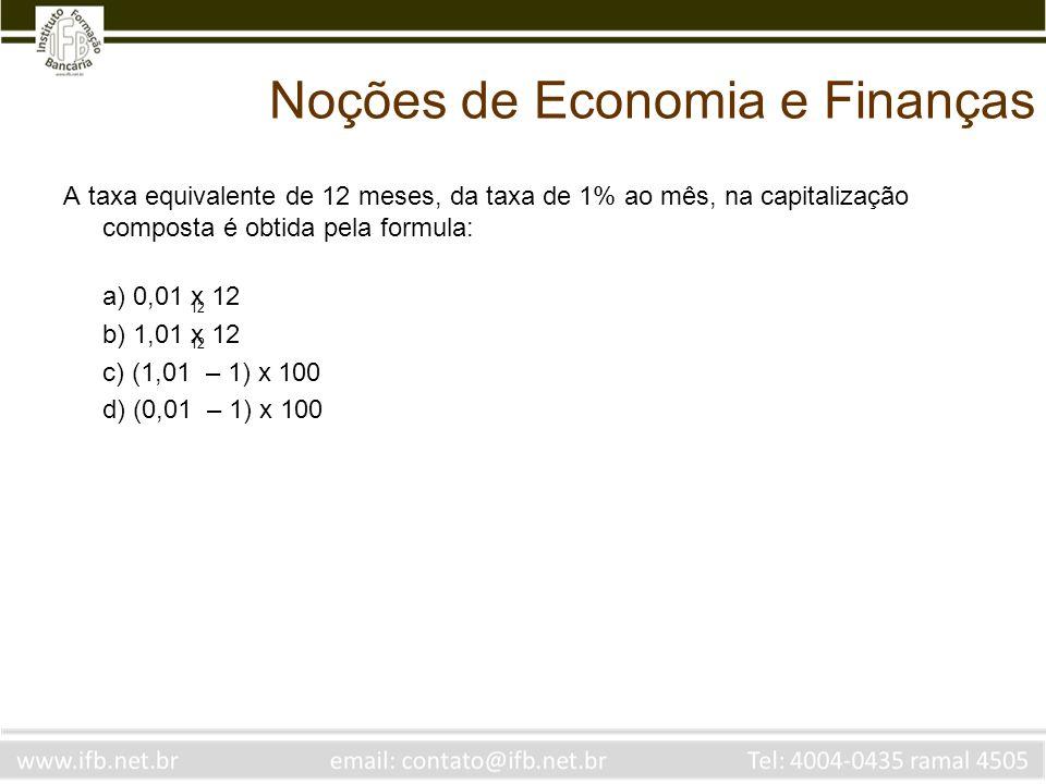 Noções de Economia e Finanças A taxa equivalente de 12 meses, da taxa de 1% ao mês, na capitalização composta é obtida pela formula: a) 0,01 x 12 b) 1