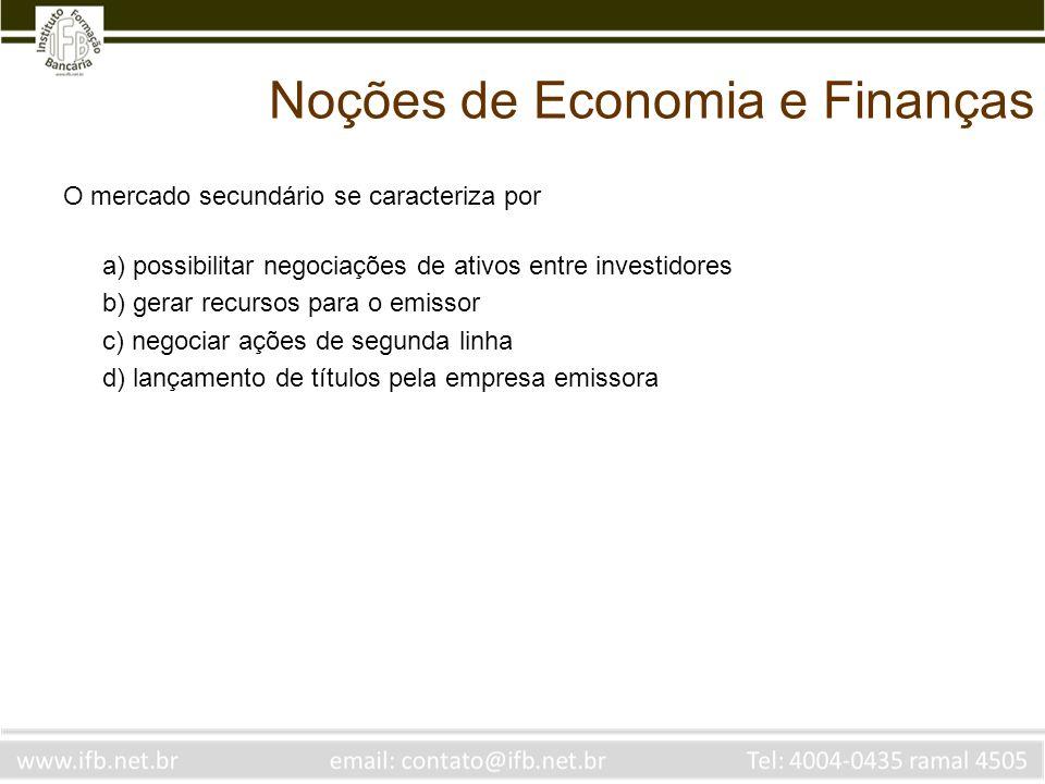 Noções de Economia e Finanças O mercado secundário se caracteriza por a) possibilitar negociações de ativos entre investidores b) gerar recursos para