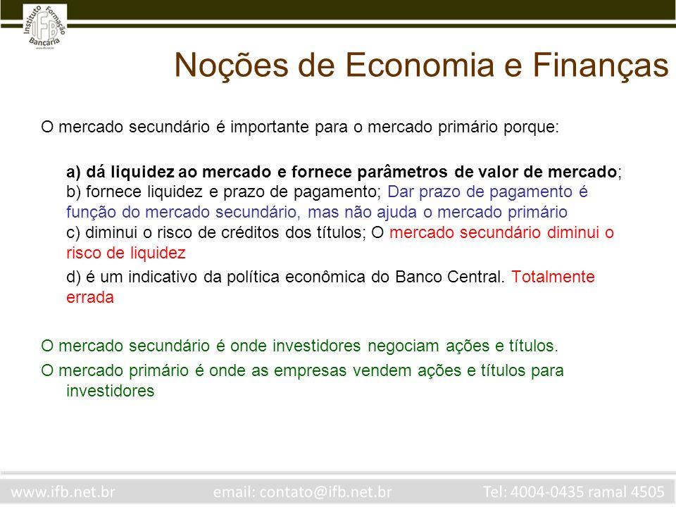 Noções de Economia e Finanças O mercado secundário é importante para o mercado primário porque: a) dá liquidez ao mercado e fornece parâmetros de valo