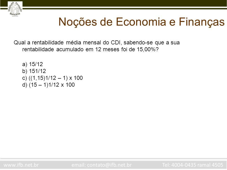 Noções de Economia e Finanças Qual a rentabilidade média mensal do CDI, sabendo-se que a sua rentabilidade acumulado em 12 meses foi de 15,00%? a) 15/