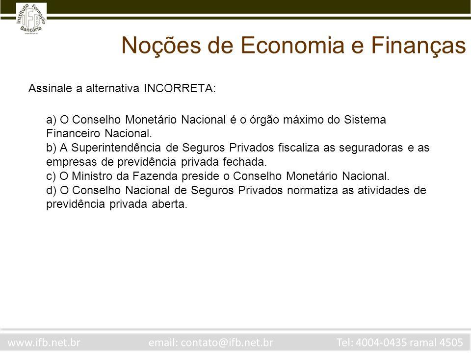 Noções de Economia e Finanças Assinale a alternativa INCORRETA: a) O Conselho Monetário Nacional é o órgão máximo do Sistema Financeiro Nacional. b) A