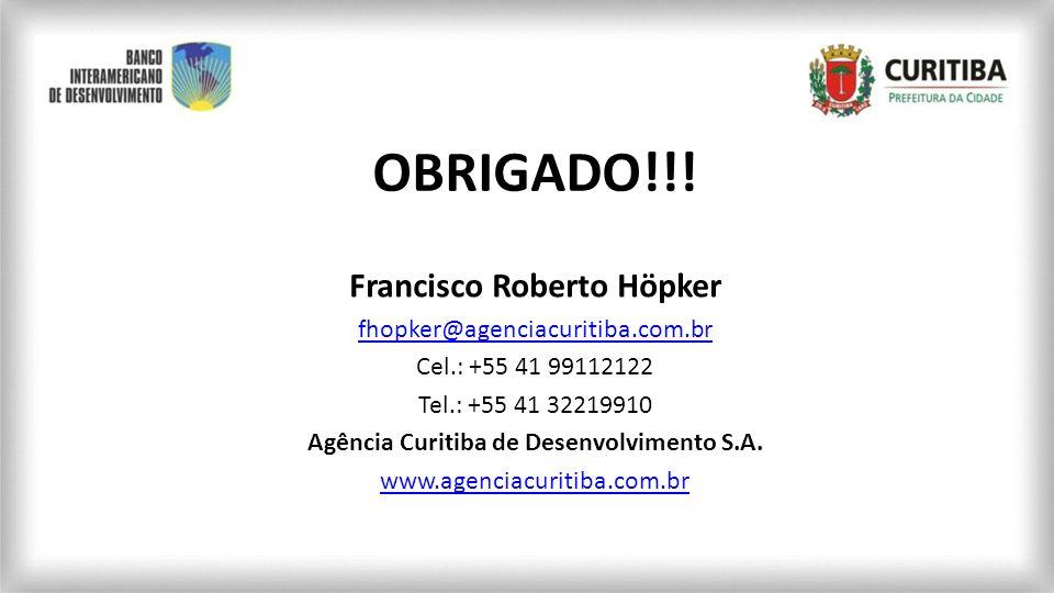 OBRIGADO!!! Francisco Roberto Höpker fhopker@agenciacuritiba.com.br Cel.: +55 41 99112122 Tel.: +55 41 32219910 Agência Curitiba de Desenvolvimento S.