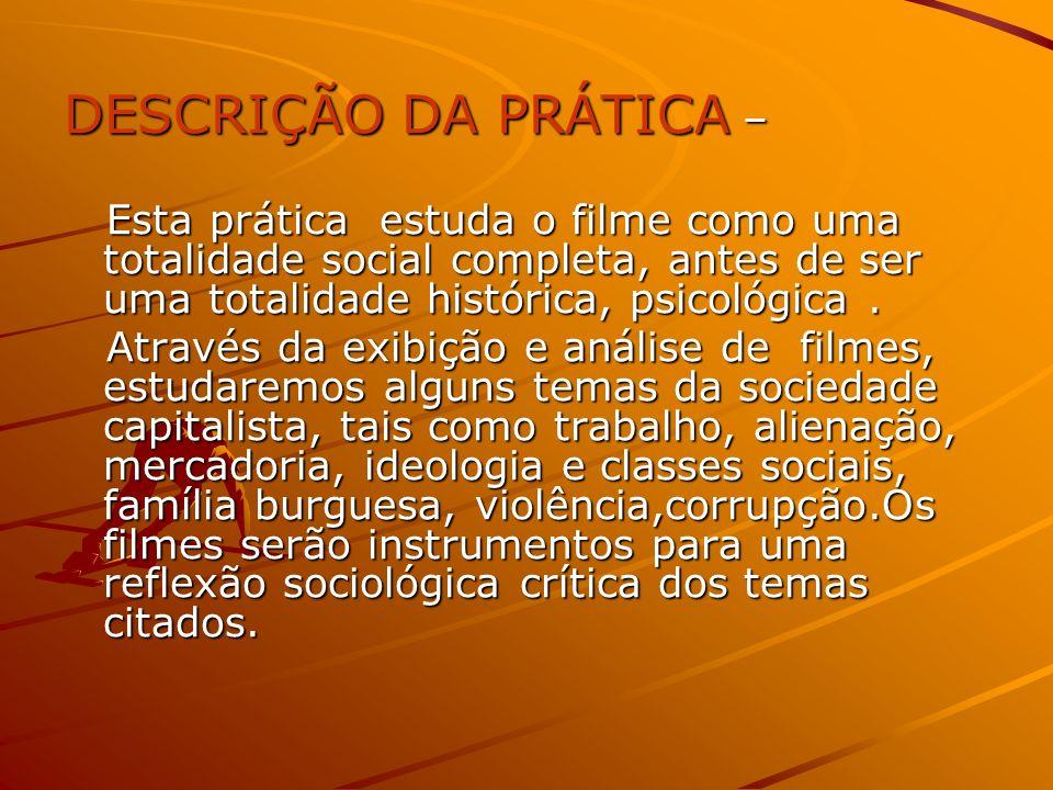 DESCRIÇÃO DA PRÁTICA – Esta prática estuda o filme como uma totalidade social completa, antes de ser uma totalidade histórica, psicológica. Esta práti
