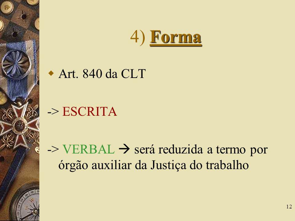12 Forma 4) Forma Art. 840 da CLT -> ESCRITA -> VERBAL será reduzida a termo por órgão auxiliar da Justiça do trabalho