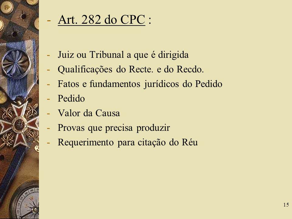 15 -Art. 282 do CPC : -Juiz ou Tribunal a que é dirigida -Qualificações do Recte. e do Recdo. -Fatos e fundamentos jurídicos do Pedido -Pedido -Valor