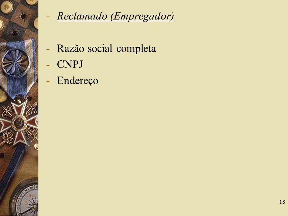 18 -Reclamado (Empregador) -Razão social completa -CNPJ -Endereço