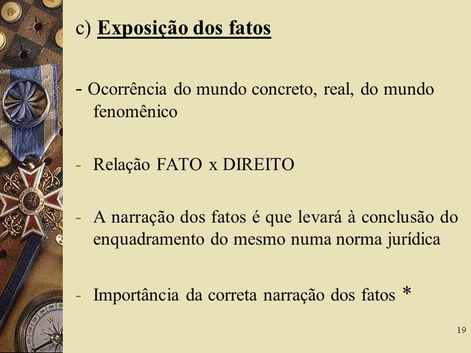 19 c) Exposição dos fatos - Ocorrência do mundo concreto, real, do mundo fenomênico -Relação FATO x DIREITO -A narração dos fatos é que levará à concl