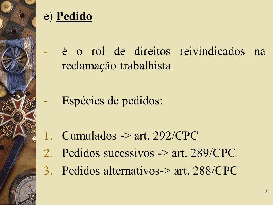 21 e) Pedido -é o rol de direitos reivindicados na reclamação trabalhista -Espécies de pedidos: 1.Cumulados -> art. 292/CPC 2.Pedidos sucessivos -> ar