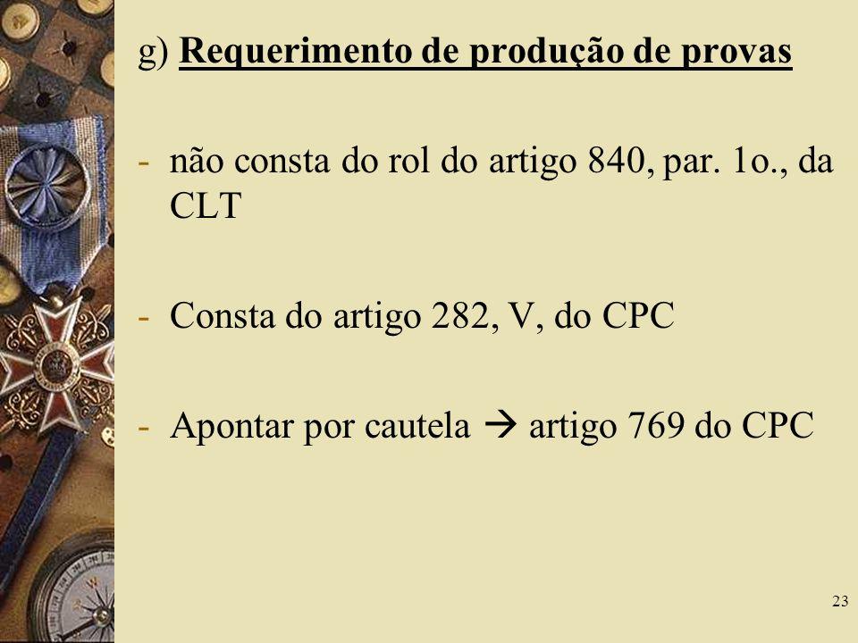 23 g) Requerimento de produção de provas -não consta do rol do artigo 840, par. 1o., da CLT -Consta do artigo 282, V, do CPC -Apontar por cautela arti