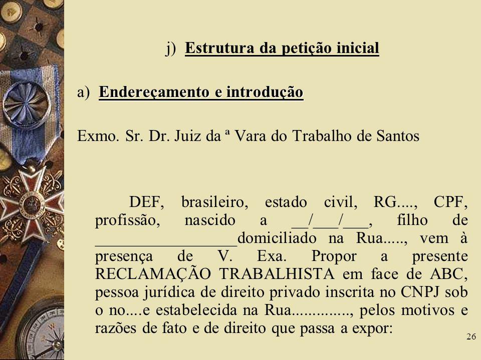 26 j) Estrutura da petição inicial Endereçamento e introdução a) Endereçamento e introdução Exmo. Sr. Dr. Juiz da ª Vara do Trabalho de Santos DEF, br
