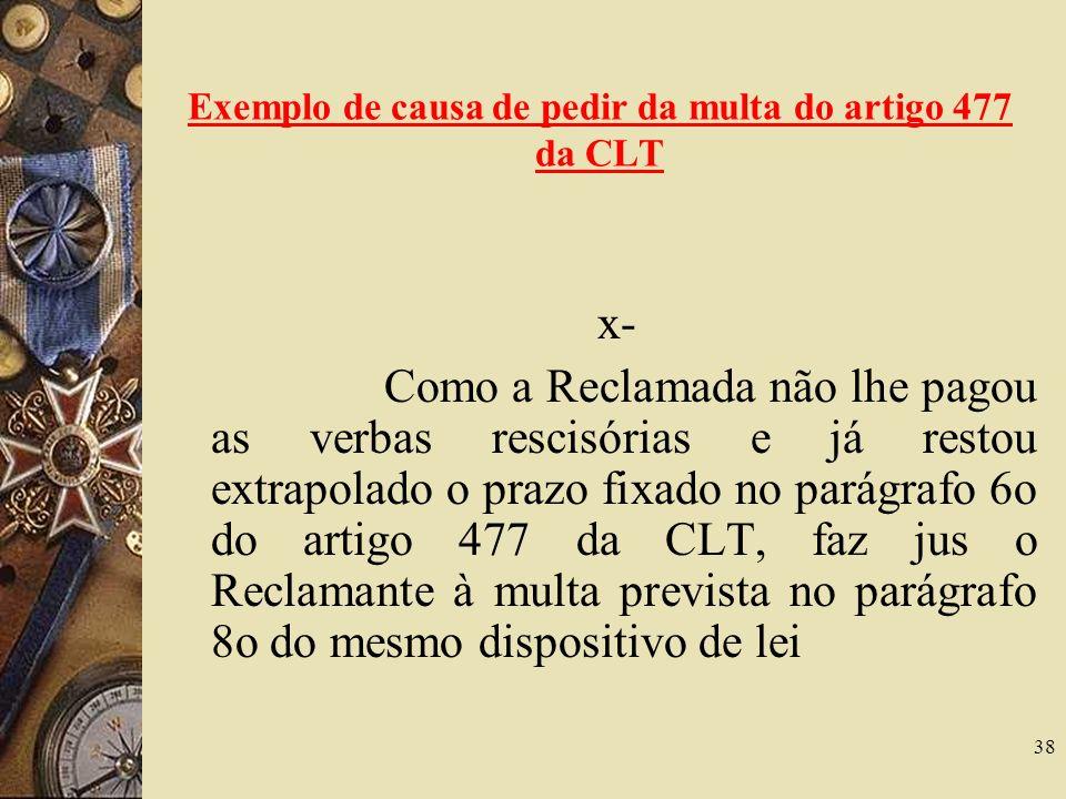 38 Exemplo de causa de pedir da multa do artigo 477 da CLT x- Como a Reclamada não lhe pagou as verbas rescisórias e já restou extrapolado o prazo fix