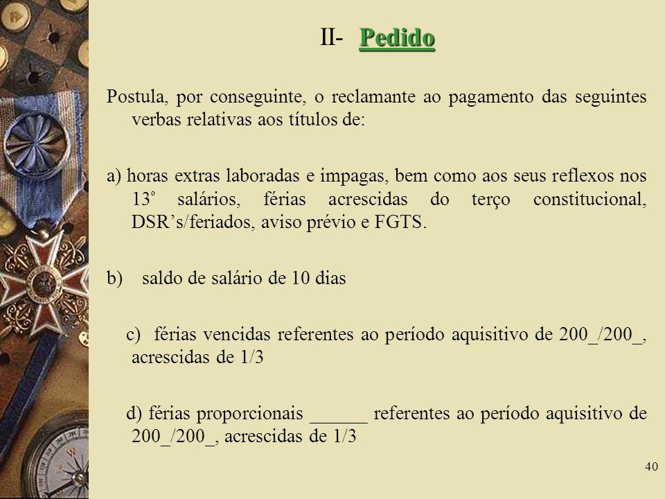 40 Pedido II- Pedido Postula, por conseguinte, o reclamante ao pagamento das seguintes verbas relativas aos títulos de: a) horas extras laboradas e im