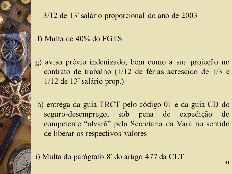41 3/12 de 13 º salário proporcional do ano de 2003 f) Multa de 40% do FGTS g) aviso prévio indenizado, bem como a sua projeção no contrato de trabalh