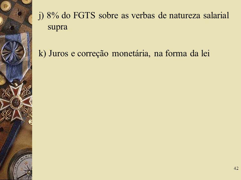 42 j) 8% do FGTS sobre as verbas de natureza salarial supra k) Juros e correção monetária, na forma da lei
